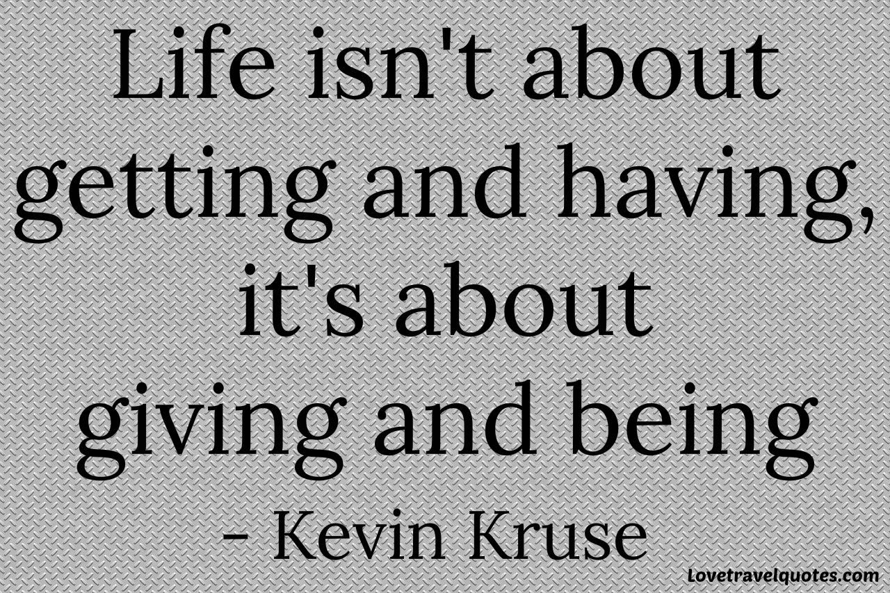 life isn't about getting and having, it's about giving and being