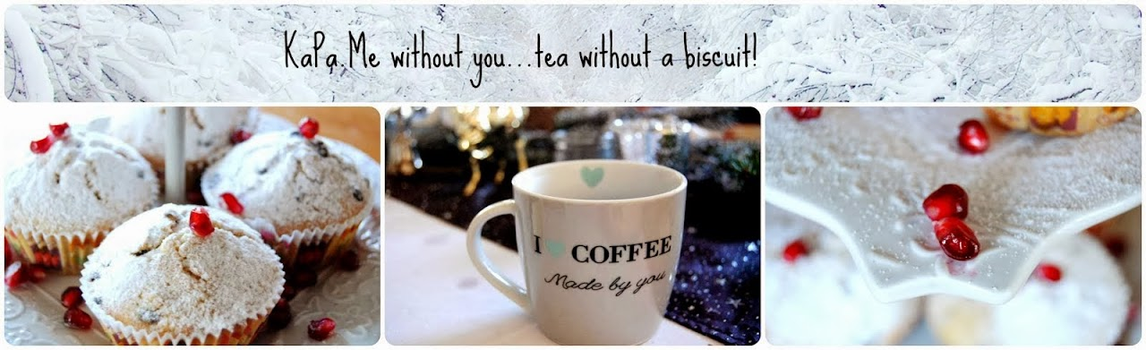 Kapa. Me without you...tea without a biscuit!