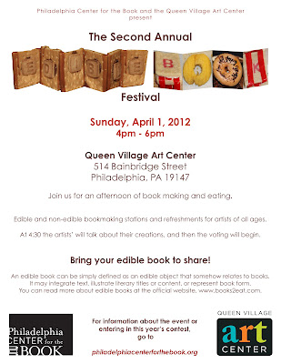 Philadelphia Center for the Book and the Queen Village Art Center are happy to announce the Second Annual Edible Book Festival!  The International Edible Book Festival is held annually world-wide on April 1st, partially to celebrate the birthday of French gastronome Jean Anthelme Brillat-Savarin (1755 - 1826), and partially to celebrate the fun of eating your own words.  An edible book can be simply defined as an edible object that somehow relates to books. It may integrate text, illustrate literary titles or content, or represent book form. You can read more about edible books at the official website, www.books2eat.com.  Join us for refreshments, crafts, and, of course, edible books. Vote for your favorite and then eat it! Artists' talks will take place at 4:30 and, while the votes are being tallied, the eating of the books will begin.  For more information, please contact Valeria Kremser at events@philadelphiacenterforthebook.org  Want to enter your edible tome into the contest? Visit the PCB site http://philadelphiacenterforthebook.org/edible_book_festival_intent_to_enter_2012.pdf  to download an entry form.