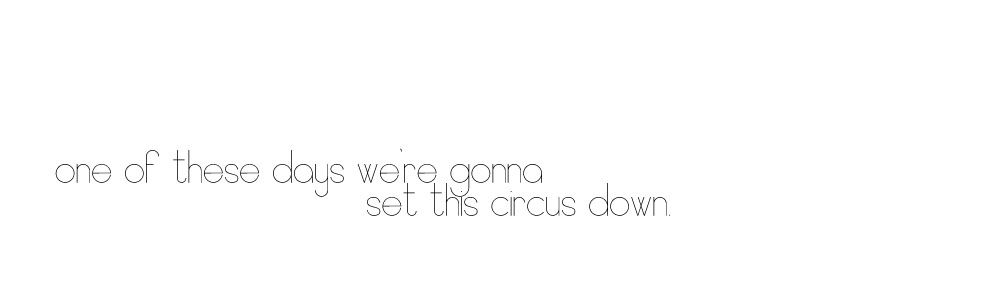 one of these days we're gonna set this circus down...
