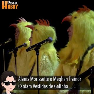 Pocket Hobby - www.pockethobby.com - Alanis Morissette e Meghan Trainor Cantam Vestidas de Galinha