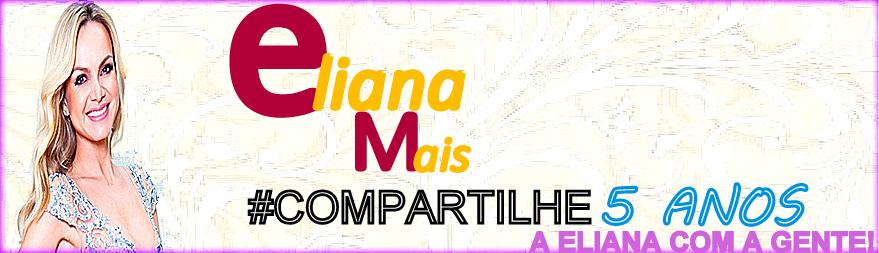 Eliana Mais | #COMPARTILHE A Eliana com a Gente!