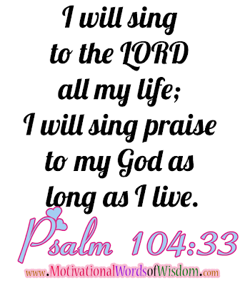 Psalm 104:33 I will sing to the LORD all my life; I will sing praise to my God as long as I live.