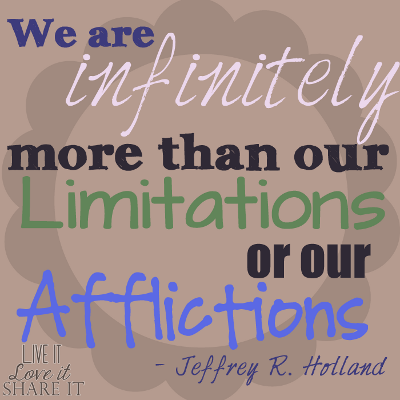 We are infinitely more than our limitations or our afflictions! - Jeffrey R. Holland