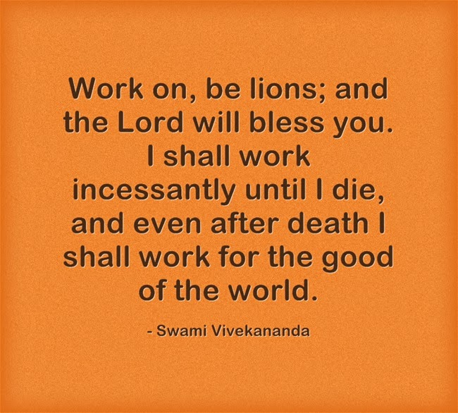 """Work on, be lions; and the Lord will bless you. I shall work incessantly until I die, and even after death I shall work for the good of the world."""