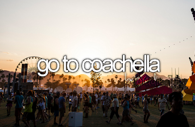 Bucket List. Before I Die go to Coachella