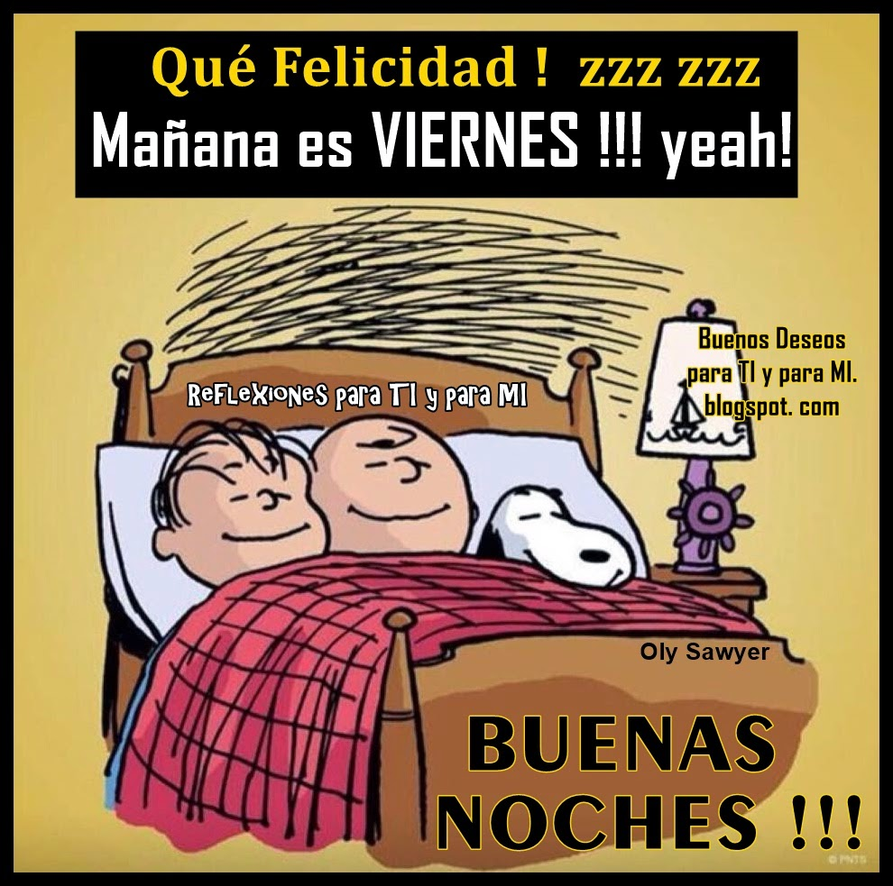 Qué Felicidad !!! zzz zzz Mañana es VIERNES !!! yeah !  BUENAS NOCHES !!!