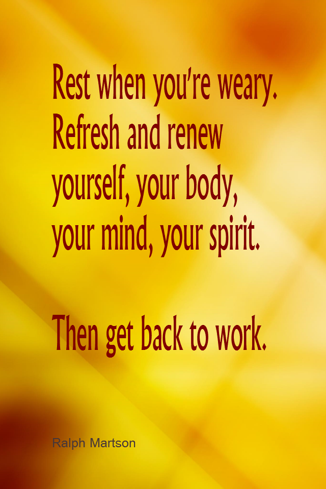 visual quote - image quotation for ENERGY - Rest when you're weary. Refresh and renew yourself, your body, your mind, your spirit. Then get back to work. - Ralph Marston