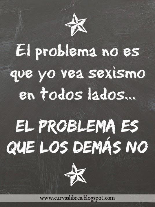 El problema no es que vea sexismo en todas partes www.curvaslibres.blogspot.com