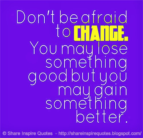 Dont be afraid to CHANGE. You may lose something good but you may gain s...