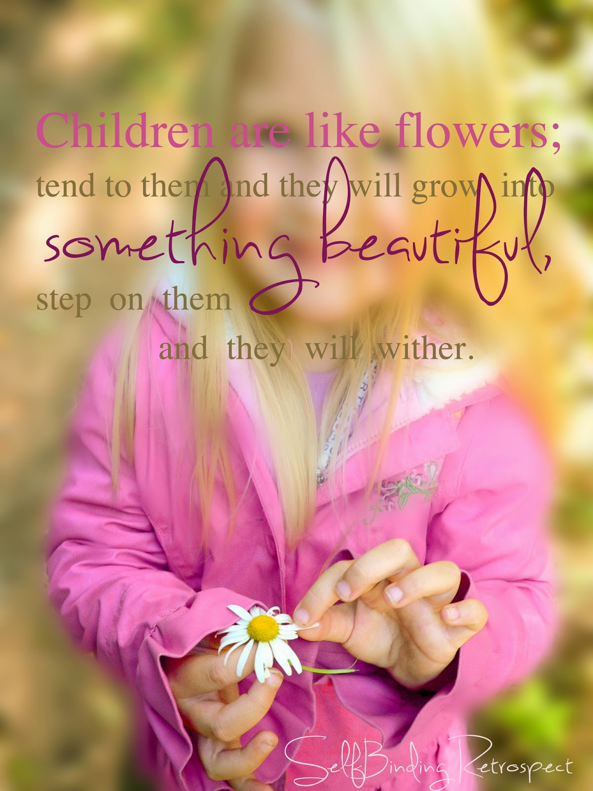 """""""Children are like flowers; tend to them and they will grow into something beautiful, step on them and they will wither."""" Alanna Rusnak, SelfBinding Retrospect"""