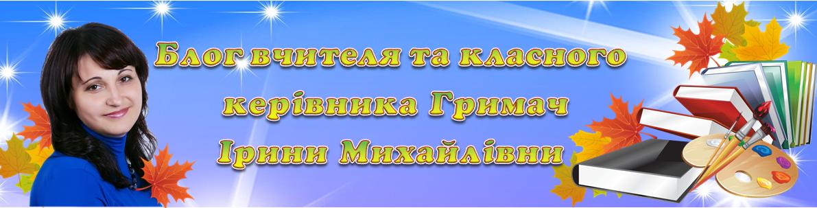 Блог вчителя та класного керівника Гримач Ірини Михайлівни