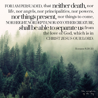 For I am persuaded, that neither death, nor life, nor angels, nor principalities, nor powers, nor things present, nor things to come, Nor height, nor depth, nor any other creature, shall be able to separate us from the love of God, which is in Christ Jesus our Lord. Romans 8:38-39