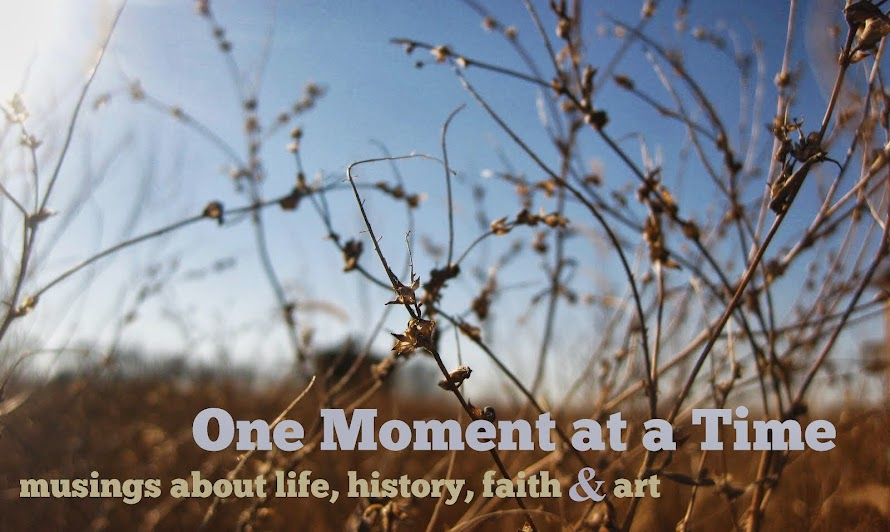 One Moment at a Time . . . musings about life, history, faith and art