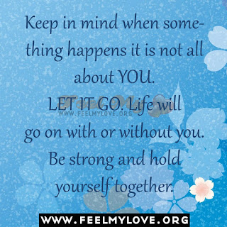 Keep in mind when something happens it is not all about YOU