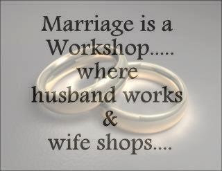Marriage is a Workshop, Husband works and Wife Shops :))