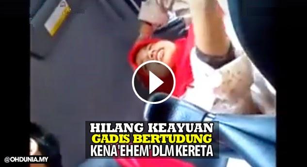 Video: Hilang sifat keayuan.. gadis bertudung kena 'ehem' dalam kereta