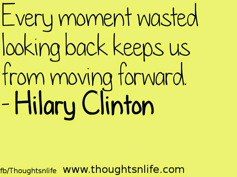 Thoughtsnlife.com :Every moment wasted looking backkeeps us from moving forward. - Hilary Clinton