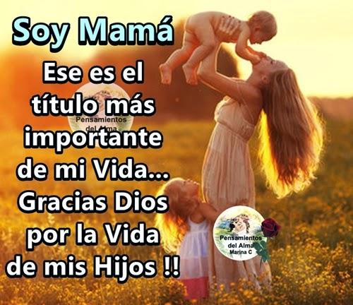 Soy Mamá ese es el título más importante de mi Vida... Gracias Dios por la vida de mis Hijos.