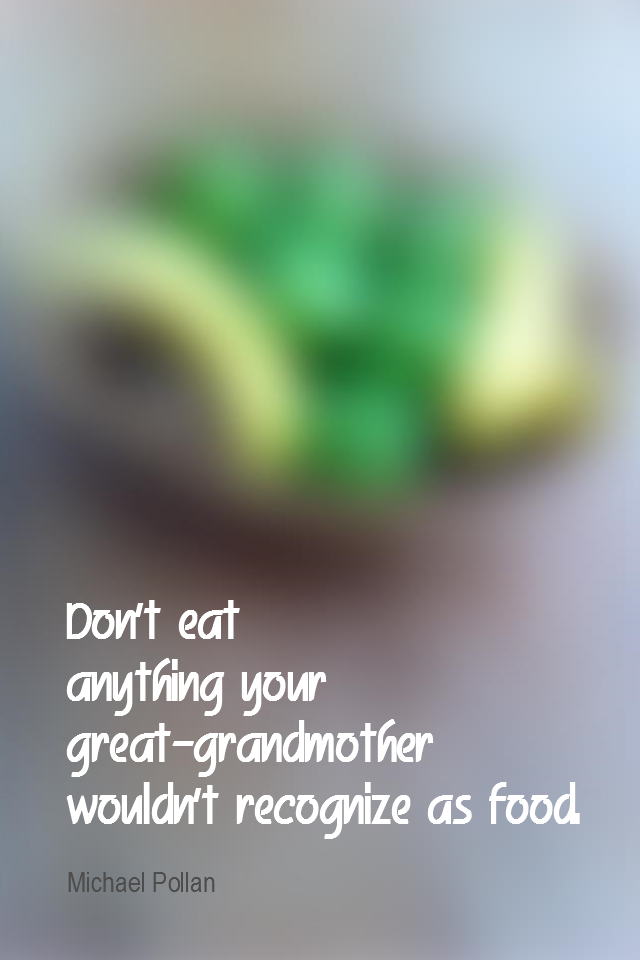 visual quote - image quotation for HEALTHY EATING - Don't eat anything your great-grandmother wouldn't recognize as food. - Michael Pollan