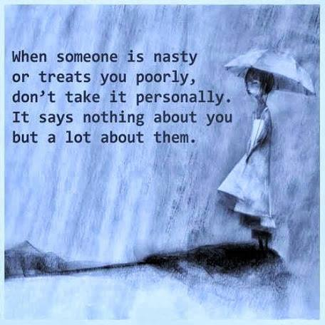 When someone is nasty or treats you poorly, dont take it personally ...