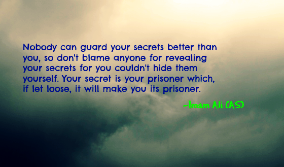 Nobody can guard your secrets better than you, so don't blame anyone for revealing your secrets for you couldn't hide them yourself. Your secret is your prisoner which, if let loose, it will make you its prisoner.