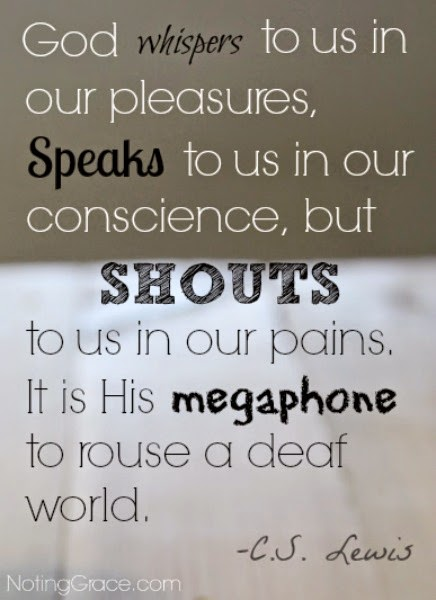 """God Whispers to us in our pleasures, speaks to us in our conscience, but SHOUTS to us in our pain. It is His megaphone to rouse a deaf world."" C.S. Lewis"
