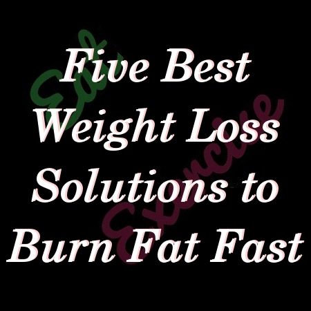 Five Best Weight Loss Solutions to Burn Fat Fast