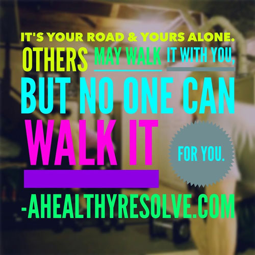 It's your road & yours alone. Others may walk it with you, but no one can walk it for you. - www.ahealthyresolve.com