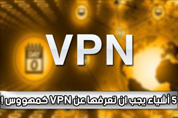 5 أشياء مهمة يجب أن تعرفها عن الـ VPN !