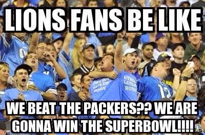 Lions fans be like we beat the packers?? we are gonna win the superbowl!
