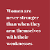 Women are never stronger than when they arm themselves with their weaknesses.""