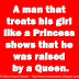 A man that treats his girl like a Princess shows that he was raised by a Queen.