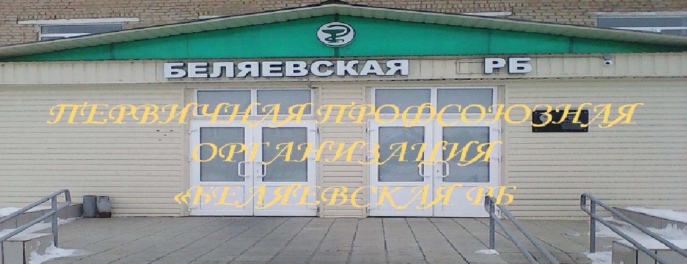 """ПЕРВИЧНАЯ ПРОФСОЮЗНАЯ ОРГАНИЗАЦИЯ """"БЕЛЯЕВСКАЯ РБ"""""""