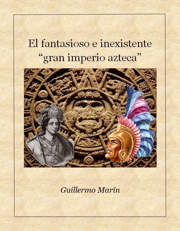 El fantasioso e inexistente Gran Imperio Azteca. Ensayo.<br>