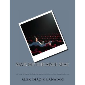 Alex Diaz-Granados - Save Me the Aisle Seat: The Good, the Bad and the Really Bad Movies: Selected Reviews by an Online Film Reviewer  Reviews