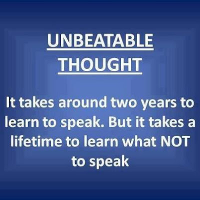 It takes around two years to learn to speak. But it takes a lifetime to learn what not to speak.