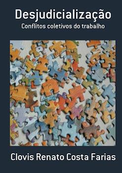 Livro 'Desjudicialização: conflitos coletivos do trabalho' - Clovis Renato Costa Farias