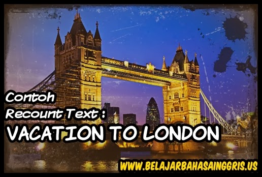 Contoh Recount Text : Vacation to London. www.belajarbahasainggris.us