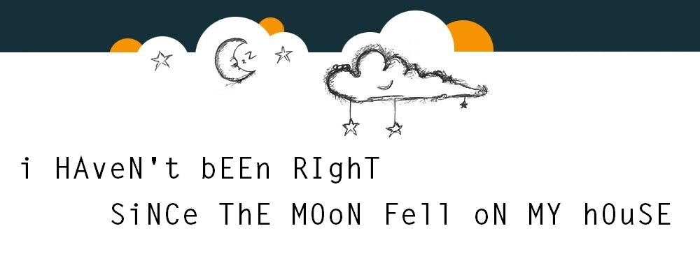 I Haven't Been Right Since The Moon Fell On My House