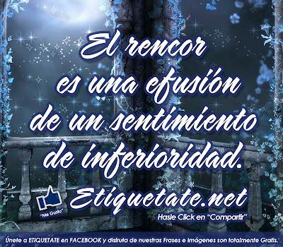 El rencor es una efusión de un sentimiento de inferioridad. (José Ortega y Gasset)