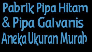 Pabrik Pipa Hitam & Pipa Galvanis Aneka Ukuran Murah
