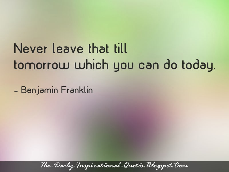 Never leave that till tomorrow which you can do today. - Benjamin Franklin