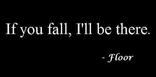 """If you fall, I'll be there."" -Floor"