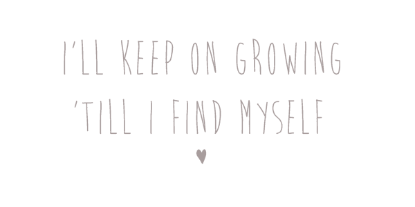 I'll keep on growing 'till I find myself