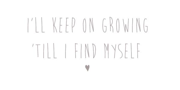 I'll keep on growing 'till I find myself