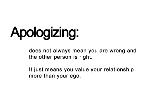Apologizing - Does Not Always Mean You Are Wrong And The Other Person Is Right - It Just Means You Value Your Relationship More Than Your Ego