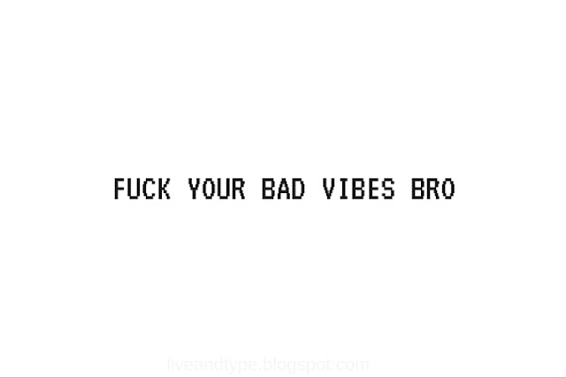 fuck_your_bad_vibes_bro_quote