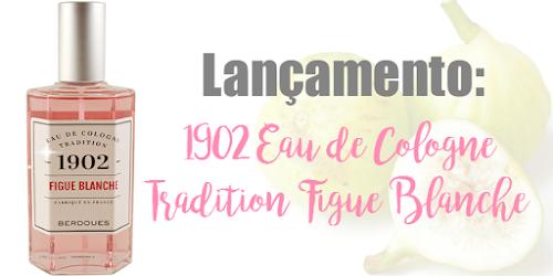 Eau de Cologne Tradition 1902 lança fragrância Figue Blanche