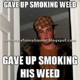 Gave up smoking weed. Gave up smoking his weed! Funny meme!